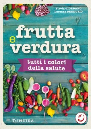 Frutta e verdura - Tutti i colori della salute: un manuale cromatico per imparare a mangiare a colori